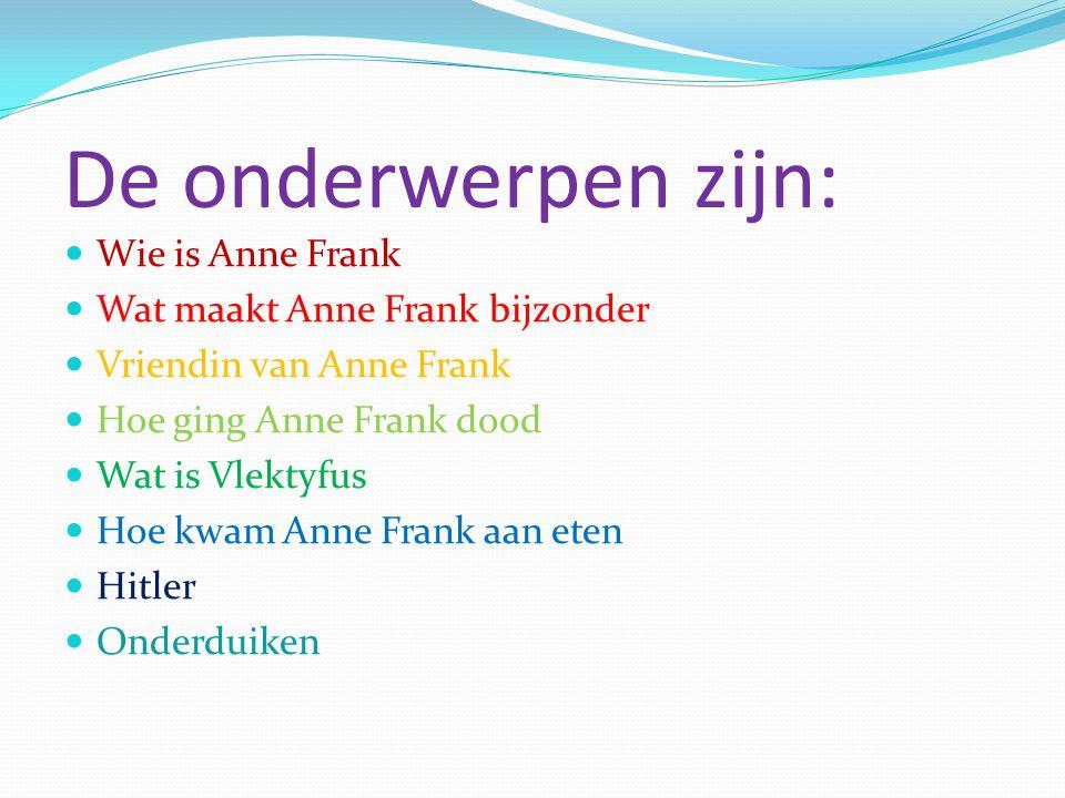 De onderwerpen zijn: Wie is Anne Frank Wat maakt Anne Frank bijzonder Vriendin van Anne Frank Hoe ging Anne Frank dood Wat is Vlektyfus Hoe kwam Anne Frank aan eten Hitler Onderduiken