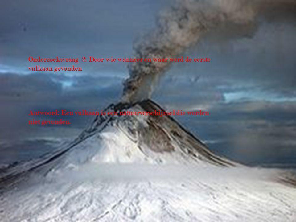 Onderzoeksvraag 2: Door wie wanneer en waar werd de eerste vulkaan gevonden Antwoord: Een vulkaan is een natuurverschijnsel die worden niet gevonden.