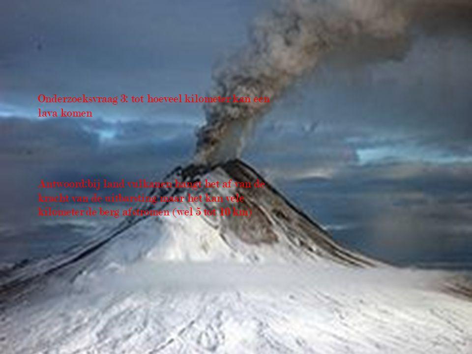 Onderzoeksvraag 3: tot hoeveel kilometer kan een lava komen Antwoord:bij land vulkanen hangt het af van de kracht van de uitbarsting maar het kan vele