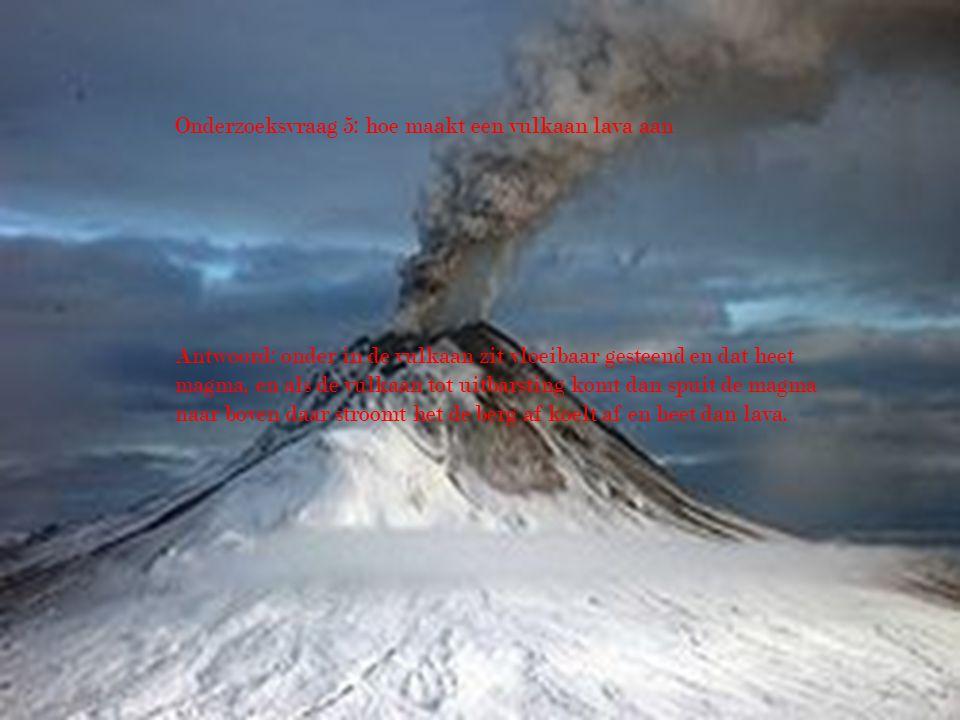 Onderzoeksvraag 5: hoe maakt een vulkaan lava aan Antwoord: onder in de vulkaan zit vloeibaar gesteend en dat heet magma, en als de vulkaan tot uitbar