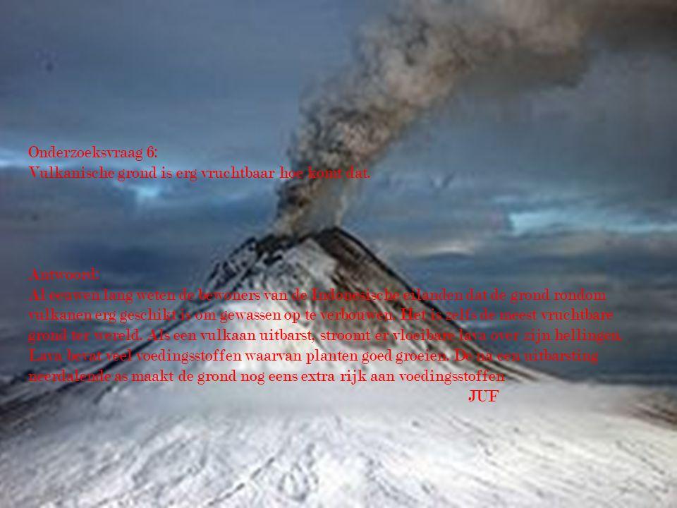 Onderzoeksvraag 6: Vulkanische grond is erg vruchtbaar hoe komt dat. Antwoord: Al eeuwen lang weten de bewoners van de Indonesische eilanden dat de gr