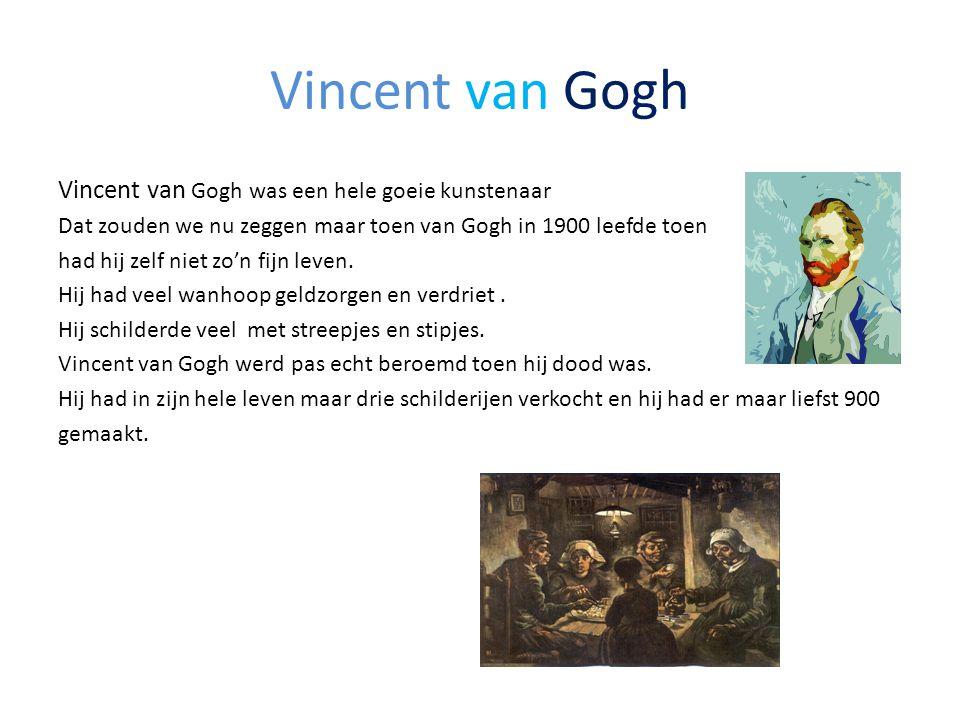 Vincent van Gogh Vincent van Gogh was een hele goeie kunstenaar Dat zouden we nu zeggen maar toen van Gogh in 1900 leefde toen had hij zelf niet zo'n