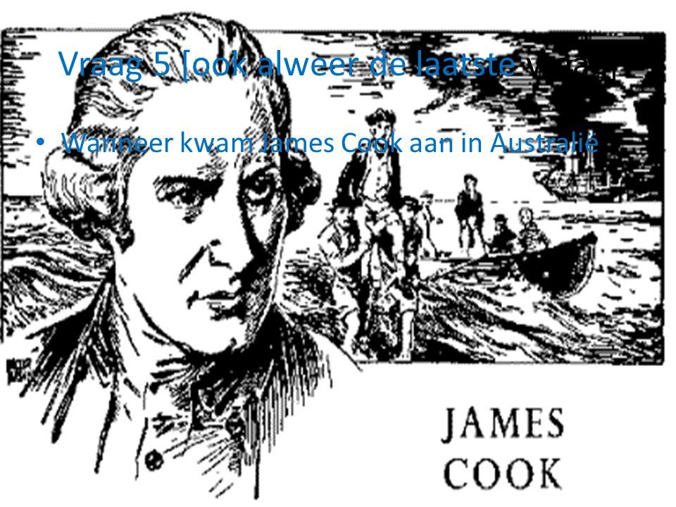 Vraag 5 [ook alweer de laatste vraag] Wanneer kwam James Cook aan in Australië
