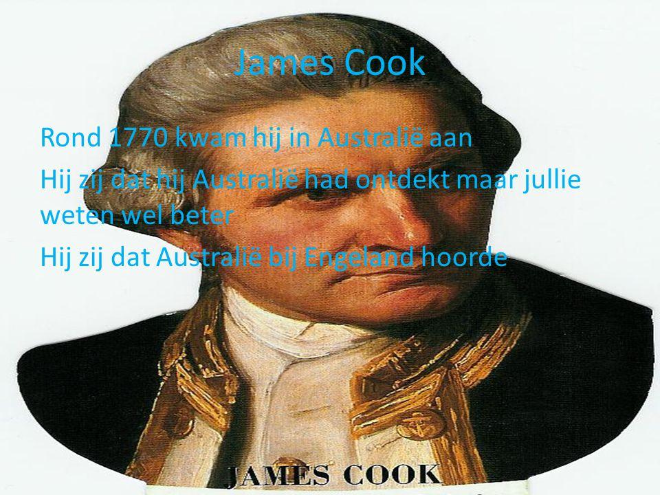 James Cook Rond 1770 kwam hij in Australië aan Hij zij dat hij Australië had ontdekt maar jullie weten wel beter Hij zij dat Australië bij Engeland ho