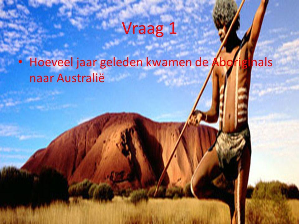 Vraag 1 Hoeveel jaar geleden kwamen de Aboriginals naar Australië