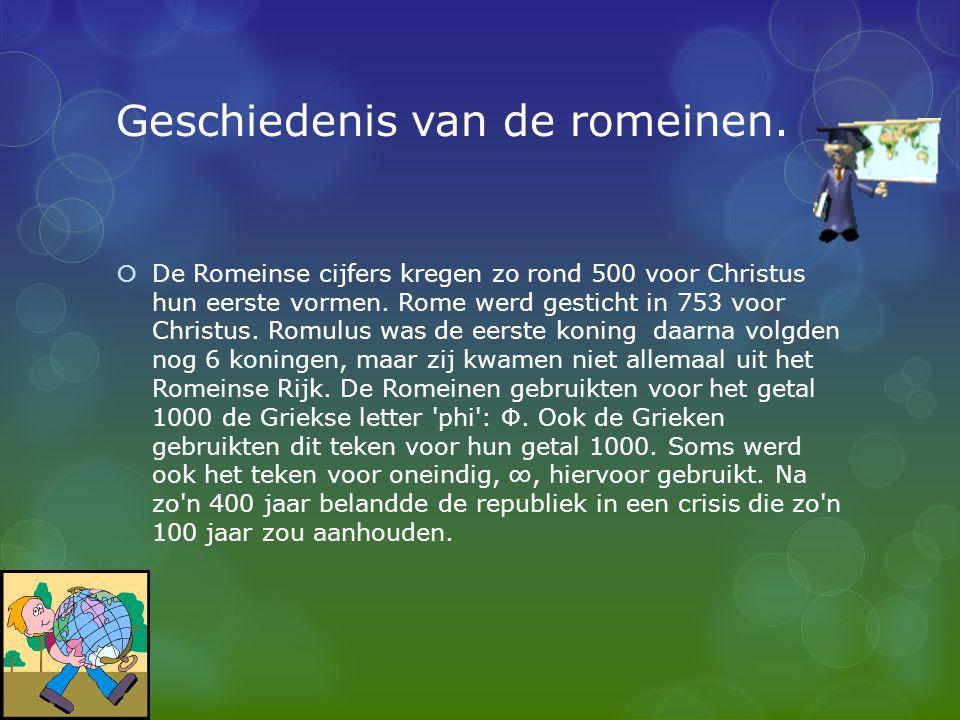 Geschiedenis van de romeinen.  De Romeinse cijfers kregen zo rond 500 voor Christus hun eerste vormen. Rome werd gesticht in 753 voor Christus. Romul