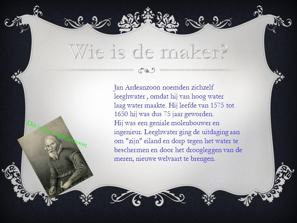 Dit is Jan Ardeanzoon Jan Ardeanzoon noemden zichzelf leeghwater, omdat hij van hoog water laag water maakte. Hij leefde van 1575 tot 1650 hij was dus