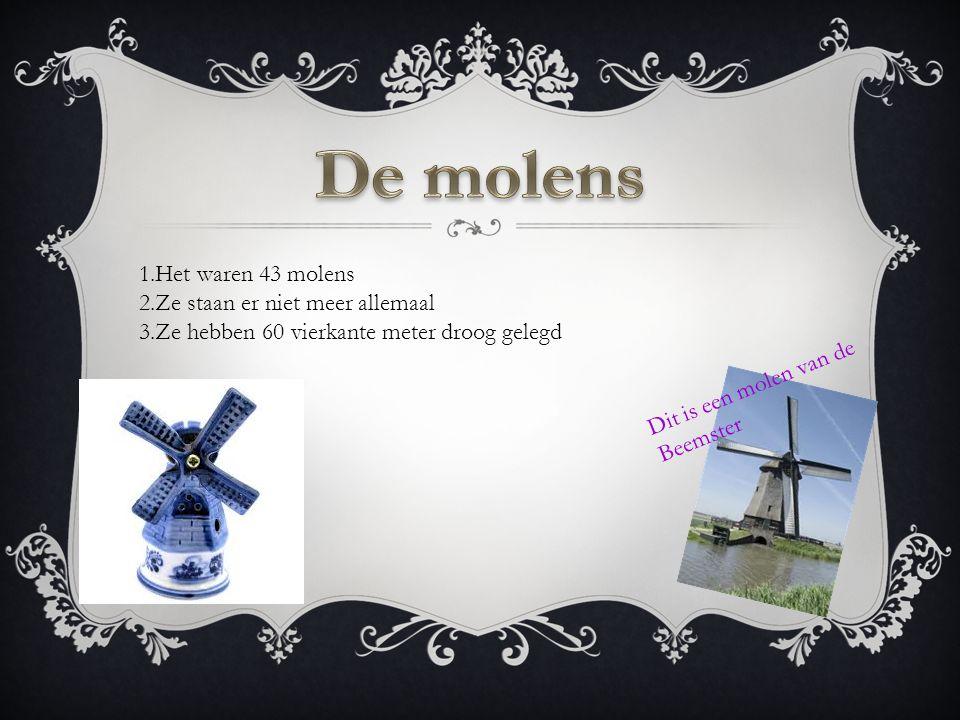 Dit is een molen van de Beemster 1.Het waren 43 molens 2.Ze staan er niet meer allemaal 3.Ze hebben 60 vierkante meter droog gelegd
