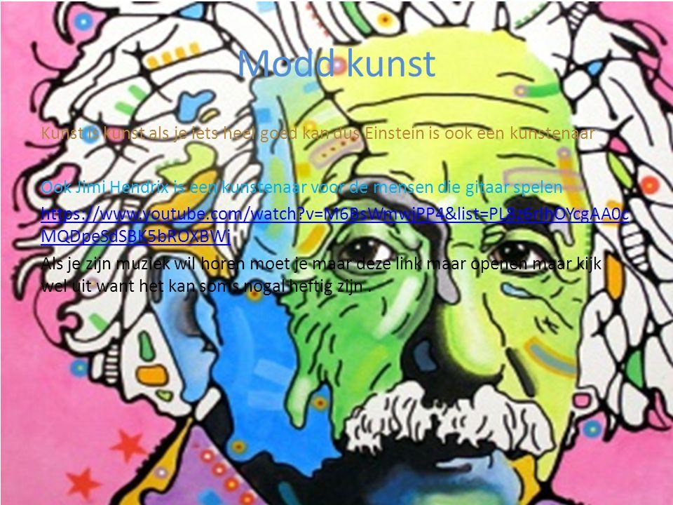 Modd kunst Kunst is kunst als je iets heel goed kan dus Einstein is ook een kunstenaar Ook Jimi Hendrix is een kunstenaar voor de mensen die gitaar spelen https://www.youtube.com/watch?v=M6BsWmwjPP4&list=PL8z6rIhOYcgAA0c MQDpeSdSBK5bROXBWj Als je zijn muziek wil horen moet je maar deze link maar openen maar kijk wel uit want het kan soms nogal heftig zijn.