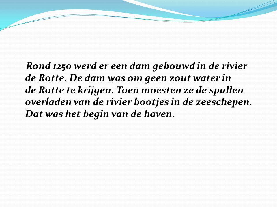 Rond 1250 werd er een dam gebouwd in de rivier de Rotte. De dam was om geen zout water in de Rotte te krijgen. Toen moesten ze de spullen overladen va