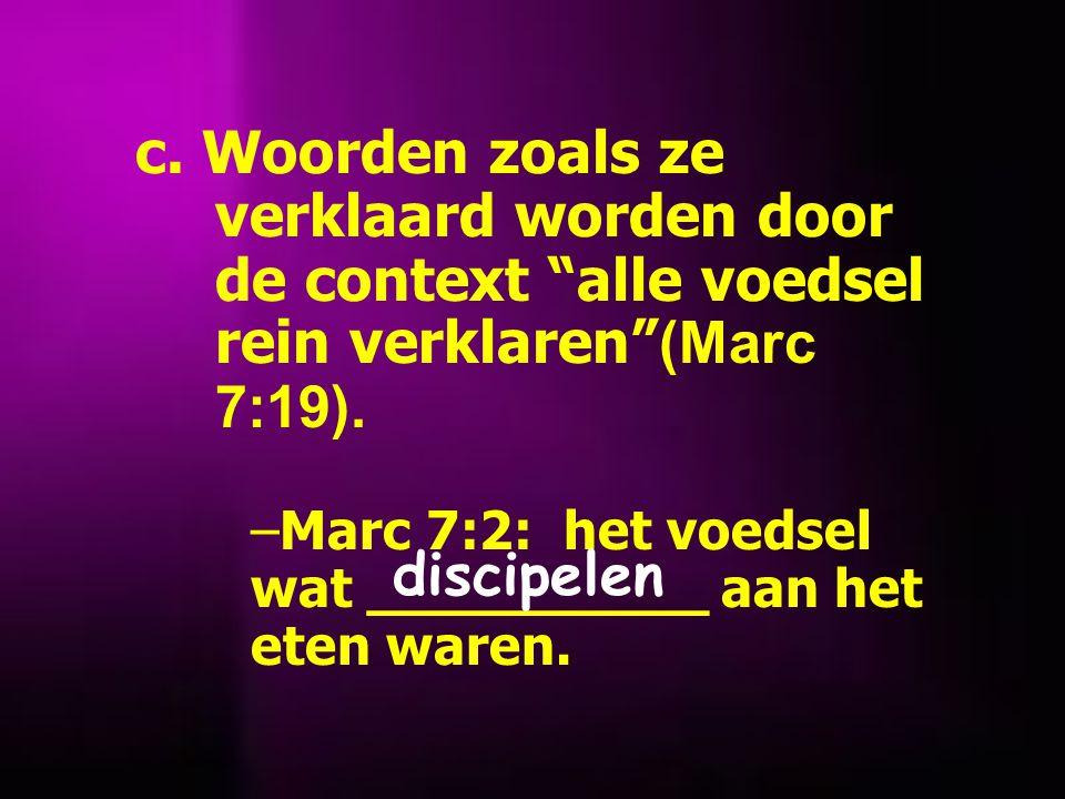 c. Woorden zoals ze verklaard worden door de context alle voedsel rein verklaren (Marc 7:19).