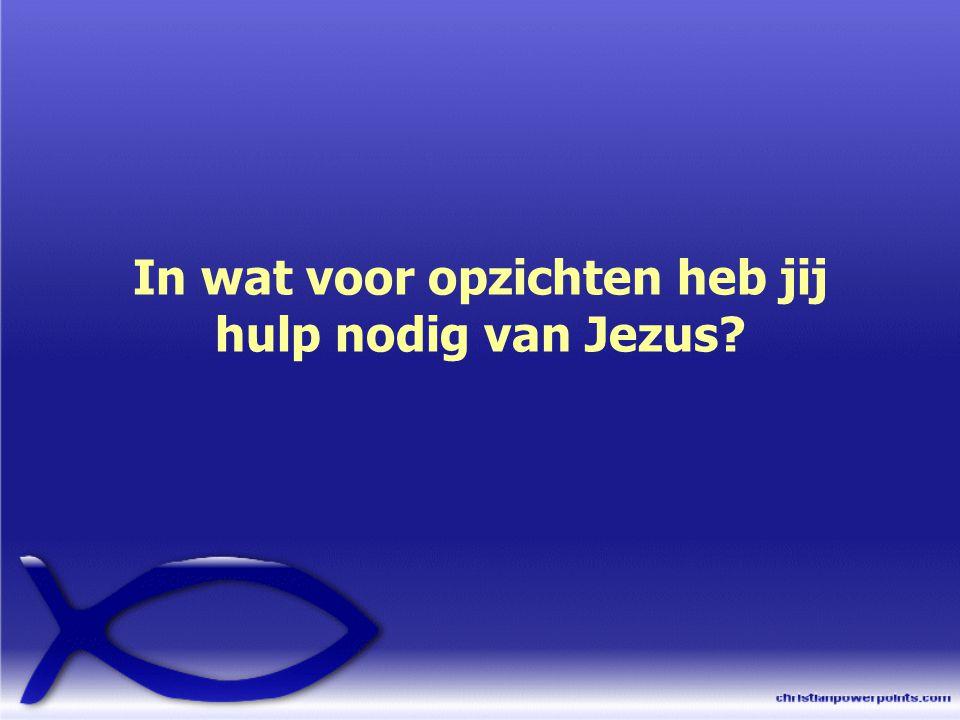In wat voor opzichten heb jij hulp nodig van Jezus