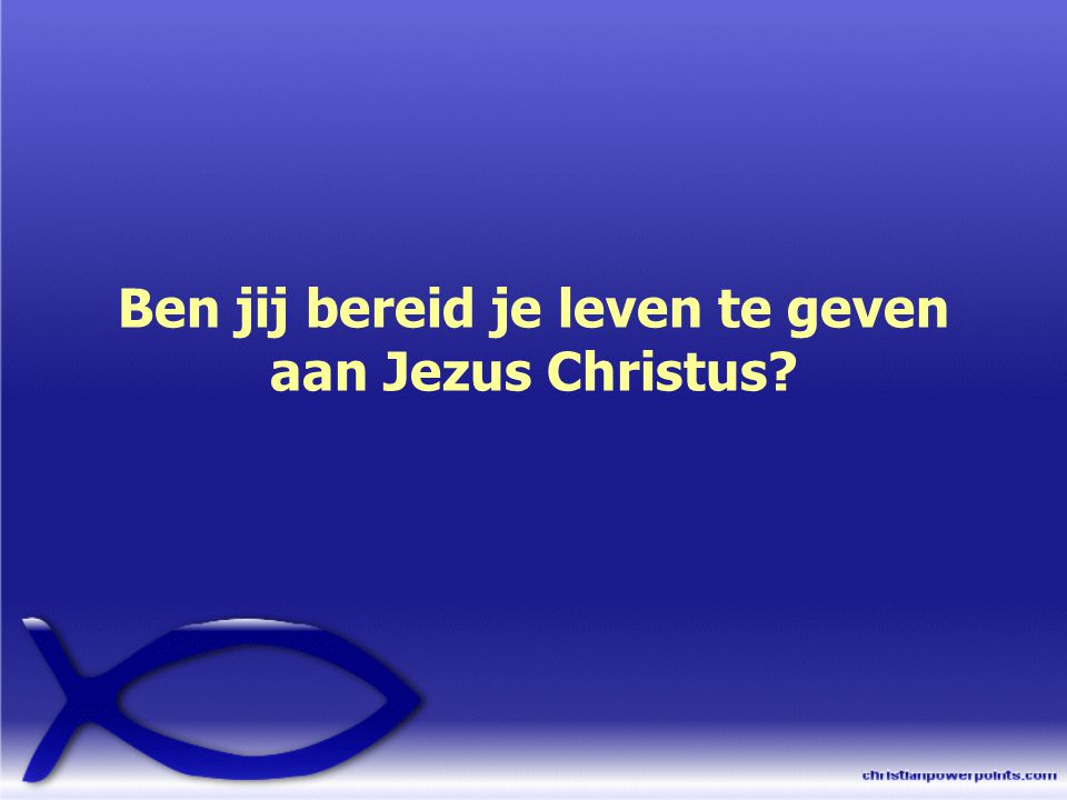 Ben jij bereid je leven te geven aan Jezus Christus
