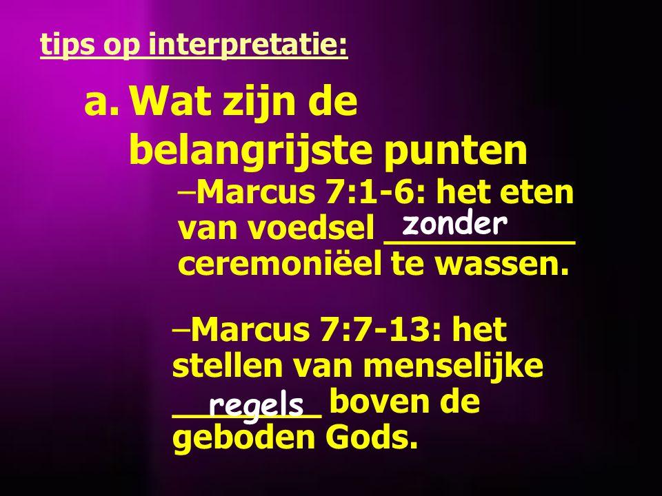 a.Wat zijn de belangrijste punten tips op interpretatie: –Marcus 7:1-6: het eten van voedsel _________ ceremoniëel te wassen.