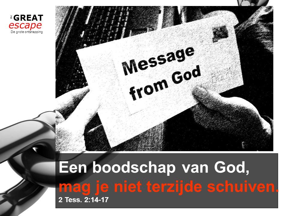 the GREAT escape De grote ontsnapping Een boodschap van God, mag je niet terzijde schuiven. 2 Tess. 2:14-17