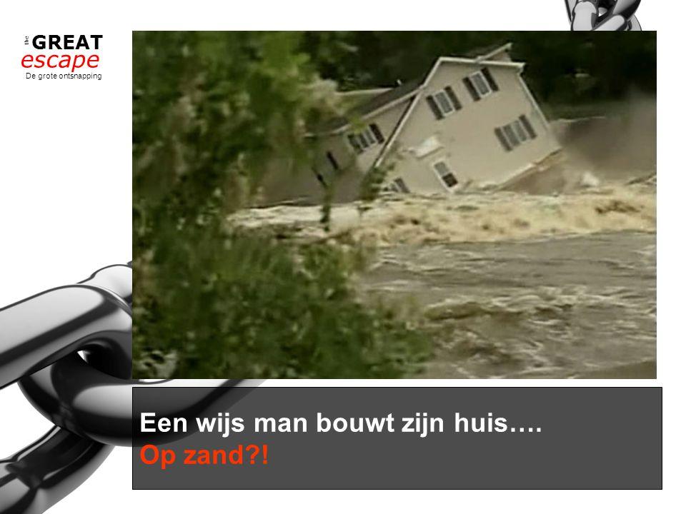 the GREAT escape De grote ontsnapping Een wijs man bouwt zijn huis…. Op zand?!