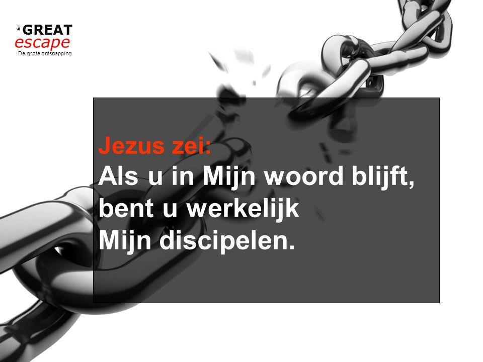 the GREAT escape De grote ontsnapping Jezus zei: Als u in Mijn woord blijft, bent u werkelijk Mijn discipelen.