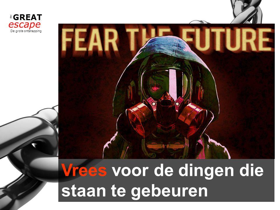 the GREAT escape De grote ontsnapping Vrees voor de dingen die staan te gebeuren