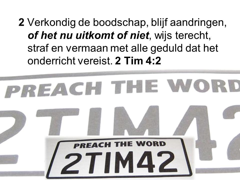2 Verkondig de boodschap, blijf aandringen, of het nu uitkomt of niet, wijs terecht, straf en vermaan met alle geduld dat het onderricht vereist. 2 Ti