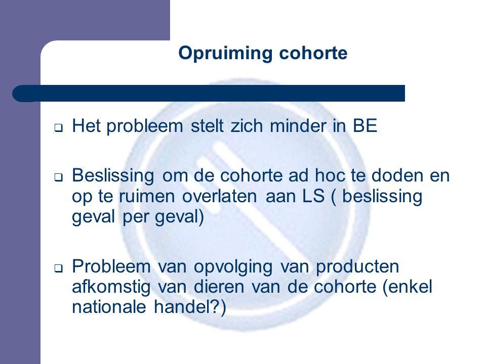 Opruiming cohorte  Het probleem stelt zich minder in BE  Beslissing om de cohorte ad hoc te doden en op te ruimen overlaten aan LS ( beslissing geval per geval)  Probleem van opvolging van producten afkomstig van dieren van de cohorte (enkel nationale handel )