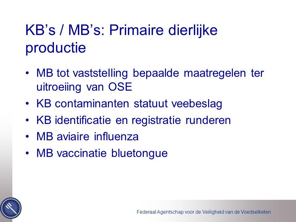 Federaal Agentschap voor de Veiligheid van de Voedselketen KB's / MB's: Primaire dierlijke productie MB tot vaststelling bepaalde maatregelen ter uitroeiing van OSE KB contaminanten statuut veebeslag KB identificatie en registratie runderen MB aviaire influenza MB vaccinatie bluetongue