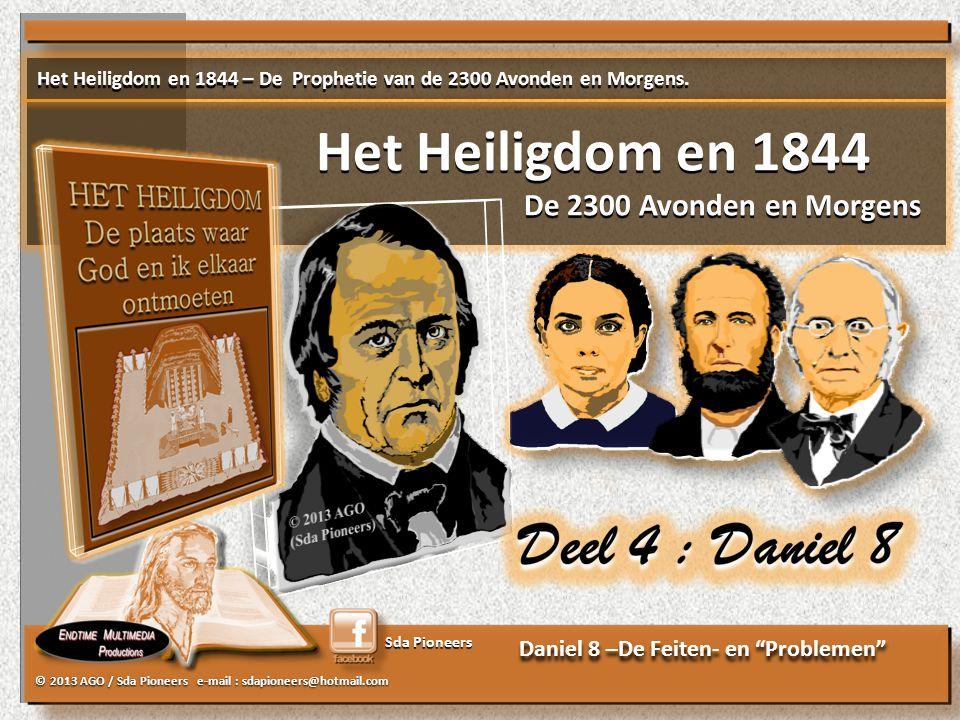 © 2013 AGO / Sda Pioneers e-mail : sdapioneers@hotmail.com Sda Pioneers Daniel 8 –De Feiten- en Problemen Het Heiligdom en 1844 – De Prophetie van de 2300 Avonden en Morgens.
