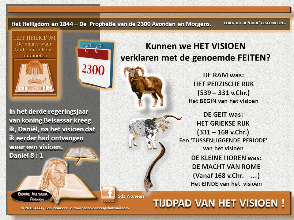 Sda Pioneers © 2013 AGO / Sda Pioneers e-mail : sdapioneers@hotmail.com DE RAM was: HET PERZISCHE RIJK (539 – 331 v.Chr.) Het BEGIN van het visioen DE GEIT was: HET GRIEKSE RIJK (331 – 168 v.Chr.) Een 'TUSSENLIGGENDE PERIODE' van het visioen DE KLEINE HOREN was: DE MACHT VAN ROME (Vanaf 168 v.Chr.