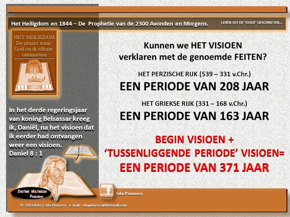 Sda Pioneers © 2013 AGO / Sda Pioneers e-mail : sdapioneers@hotmail.com HET PERZISCHE RIJK (539 – 331 v.Chr.) EEN PERIODE VAN 208 JAAR HET GRIEKSE RIJK (331 – 168 v.Chr.) EEN PERIODE VAN 163 JAAR BEGIN VISIOEN + 'TUSSENLIGGENDE PERIODE' VISIOEN= EEN PERIODE VAN 371 JAAR BEGIN VISIOEN + 'TUSSENLIGGENDE PERIODE' VISIOEN= EEN PERIODE VAN 371 JAAR Kunnen we HET VISIOEN verklaren met de genoemde FEITEN.