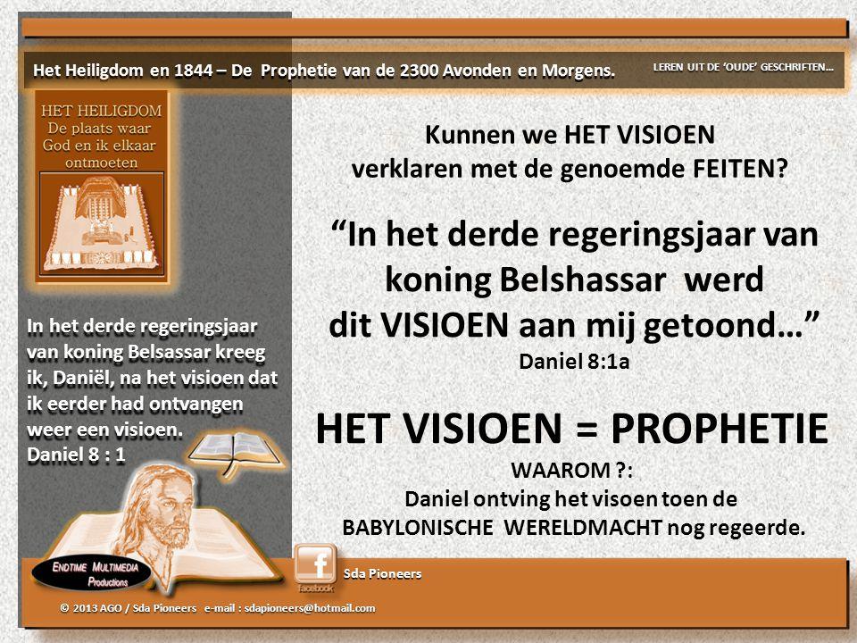 Sda Pioneers © 2013 AGO / Sda Pioneers e-mail : sdapioneers@hotmail.com In het derde regeringsjaar van koning Belshassar werd dit VISIOEN aan mij getoond… Daniel 8:1a HET VISIOEN = PROPHETIE WAAROM ?: Daniel ontving het visoen toen de BABYLONISCHE WERELDMACHT nog regeerde.