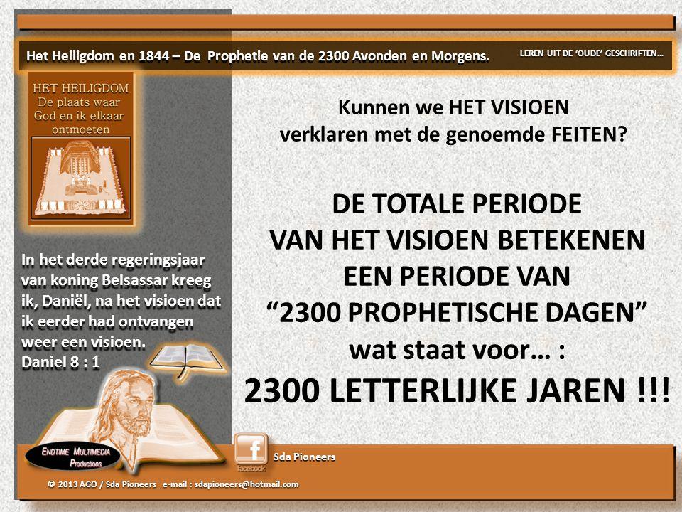 Sda Pioneers © 2013 AGO / Sda Pioneers e-mail : sdapioneers@hotmail.com DE TOTALE PERIODE VAN HET VISIOEN BETEKENEN EEN PERIODE VAN 2300 PROPHETISCHE DAGEN wat staat voor… : 2300 LETTERLIJKE JAREN !!.