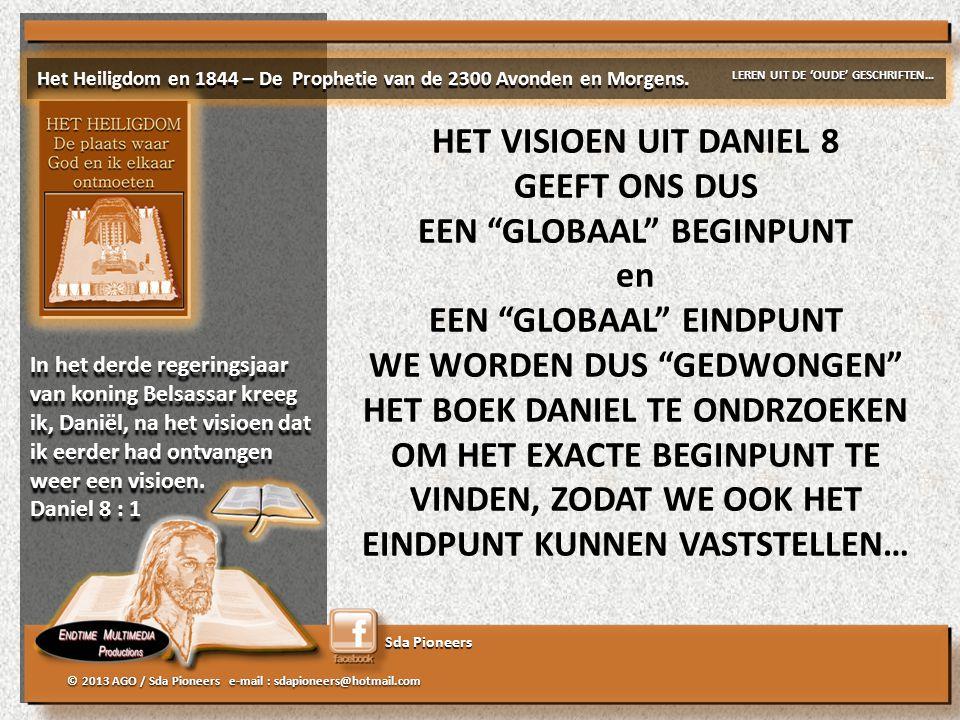 Sda Pioneers © 2013 AGO / Sda Pioneers e-mail : sdapioneers@hotmail.com HET VISIOEN UIT DANIEL 8 GEEFT ONS DUS EEN GLOBAAL BEGINPUNT en EEN GLOBAAL EINDPUNT WE WORDEN DUS GEDWONGEN HET BOEK DANIEL TE ONDRZOEKEN OM HET EXACTE BEGINPUNT TE VINDEN, ZODAT WE OOK HET EINDPUNT KUNNEN VASTSTELLEN… Het Heiligdom en 1844 – De Prophetie van de 2300 Avonden en Morgens.
