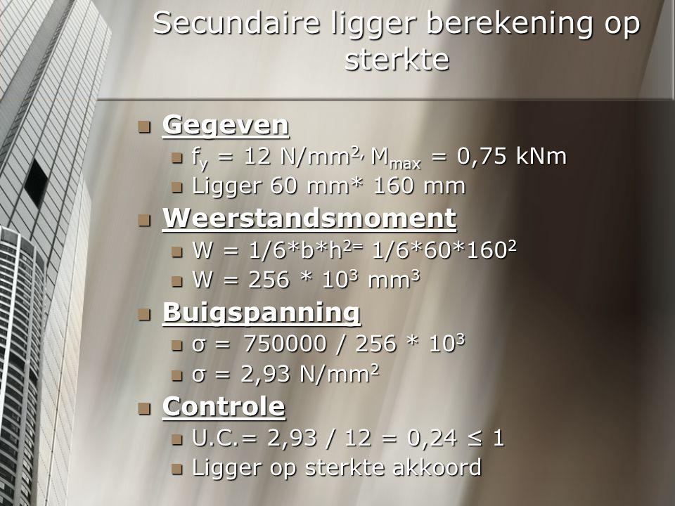 Secundaire ligger berekening op sterkte Gegeven Gegeven f y = 12 N/mm 2, M max = 0,75 kNm f y = 12 N/mm 2, M max = 0,75 kNm Ligger 60 mm* 160 mm Ligger 60 mm* 160 mm Weerstandsmoment Weerstandsmoment W = 1/6*b*h 2= 1/6*60*160 2 W = 1/6*b*h 2= 1/6*60*160 2 W = 256 * 10 3 mm 3 W = 256 * 10 3 mm 3 Buigspanning Buigspanning σ = 750000 / 256 * 10 3 σ = 750000 / 256 * 10 3 σ = 2,93 N/mm 2 σ = 2,93 N/mm 2 Controle Controle U.C.= 2,93 / 12 = 0,24 ≤ 1 U.C.= 2,93 / 12 = 0,24 ≤ 1 Ligger op sterkte akkoord Ligger op sterkte akkoord