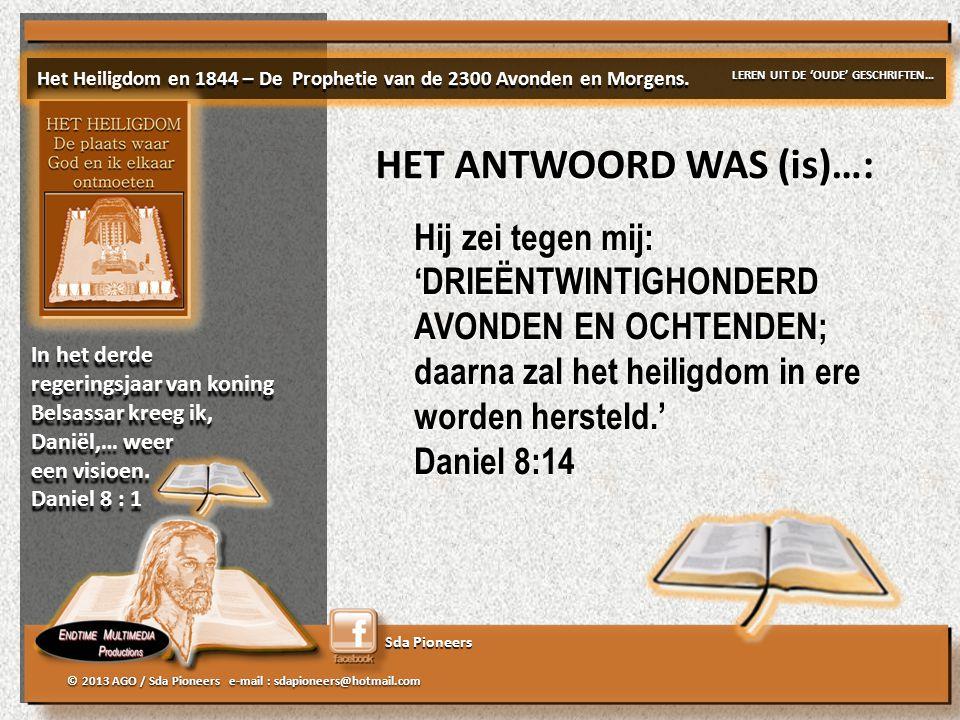 Sda Pioneers © 2013 AGO / Sda Pioneers e-mail : sdapioneers@hotmail.com HET ANTWOORD WAS (is)…: Hij zei tegen mij: 'DRIEËNTWINTIGHONDERD AVONDEN EN OCHTENDEN; daarna zal het heiligdom in ere worden hersteld.' Daniel 8:14 Hij zei tegen mij: 'DRIEËNTWINTIGHONDERD AVONDEN EN OCHTENDEN; daarna zal het heiligdom in ere worden hersteld.' Daniel 8:14 Het Heiligdom en 1844 – De Prophetie van de 2300 Avonden en Morgens.