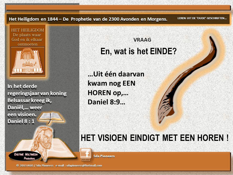 Sda Pioneers © 2013 AGO / Sda Pioneers e-mail : sdapioneers@hotmail.com 'DRIEËNTWINTIGHONDERD AVONDEN EN OCHTENDEN;… BEGINT… EINDIGT… met een RAM met een KLEINE HOREN BEGINT… EINDIGT… met een RAM met een KLEINE HOREN Het Heiligdom en 1844 – De Prophetie van de 2300 Avonden en Morgens.