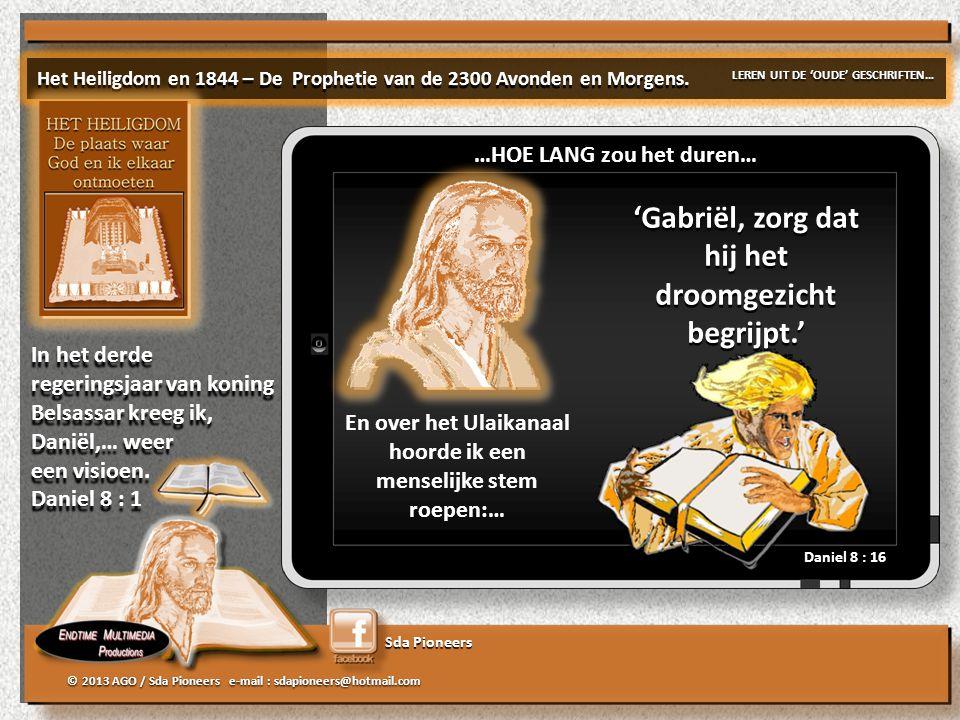 Sda Pioneers © 2013 AGO / Sda Pioneers e-mail : sdapioneers@hotmail.com En over het Ulaikanaal hoorde ik een menselijke stem roepen:… 'Gabriël, zorg dat hij het droomgezicht begrijpt.' Daniel 8 : 16 Het Heiligdom en 1844 – De Prophetie van de 2300 Avonden en Morgens.