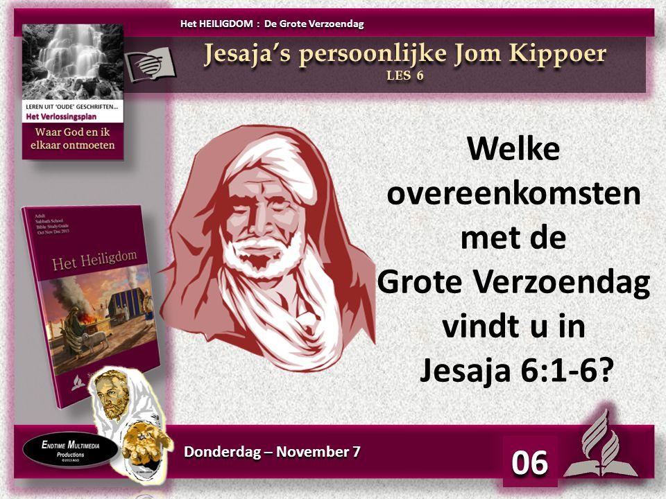 Donderdag – November 7 06 Welke overeenkomsten met de Grote Verzoendag vindt u in Jesaja 6:1-6? Jesaja's persoonlijke Jom Kippoer LES 6 Jesaja's perso