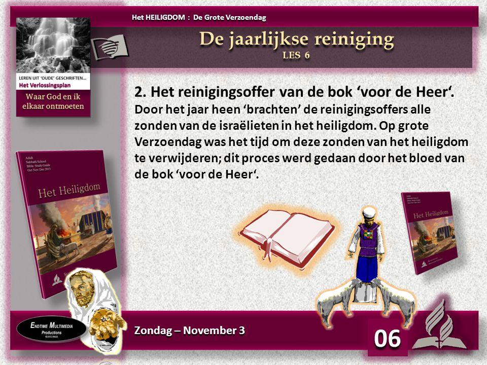 Zondag – November 3 06 De jaarlijkse reiniging LES 6 De jaarlijkse reiniging LES 6 Het HEILIGDOM : De Grote Verzoendag 2. Het reinigingsoffer van de b