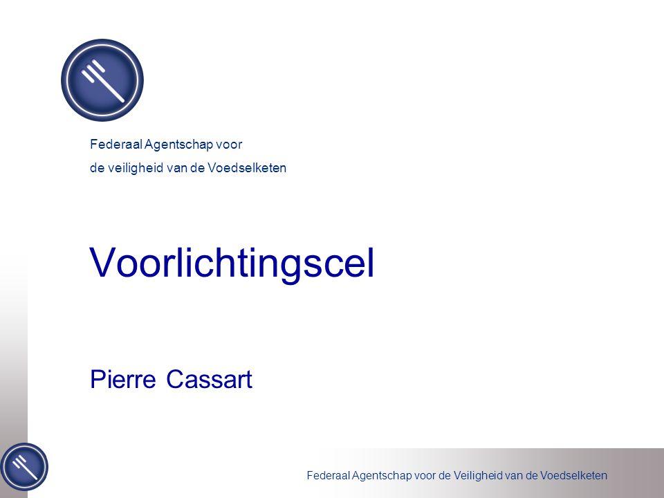 Federaal Agentschap voor de Veiligheid van de Voedselketen Voorlichtingscel Pierre Cassart Federaal Agentschap voor de veiligheid van de Voedselketen