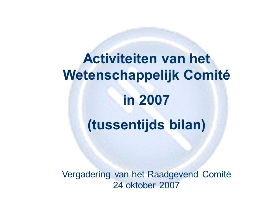 1 Activiteiten van het Wetenschappelijk Comité in 2007 (tussentijds bilan) Vergadering van het Raadgevend Comité 24 oktober 2007