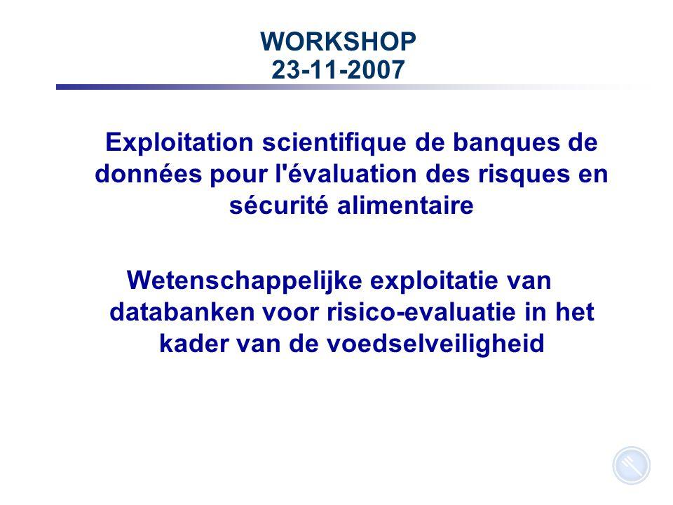 17 WORKSHOP 23-11-2007 Exploitation scientifique de banques de données pour l évaluation des risques en sécurité alimentaire Wetenschappelijke exploitatie van databanken voor risico-evaluatie in het kader van de voedselveiligheid
