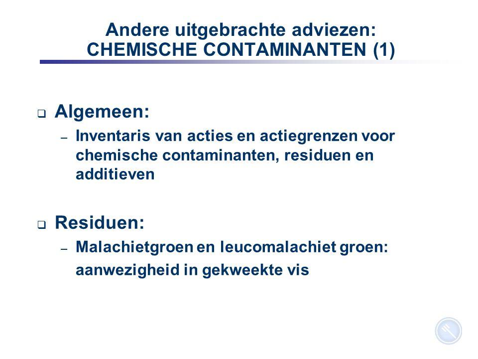 9 Andere uitgebrachte adviezen: CHEMISCHE CONTAMINANTEN (1)  Algemeen: – Inventaris van acties en actiegrenzen voor chemische contaminanten, residuen en additieven  Residuen: – Malachietgroen en leucomalachiet groen: aanwezigheid in gekweekte vis