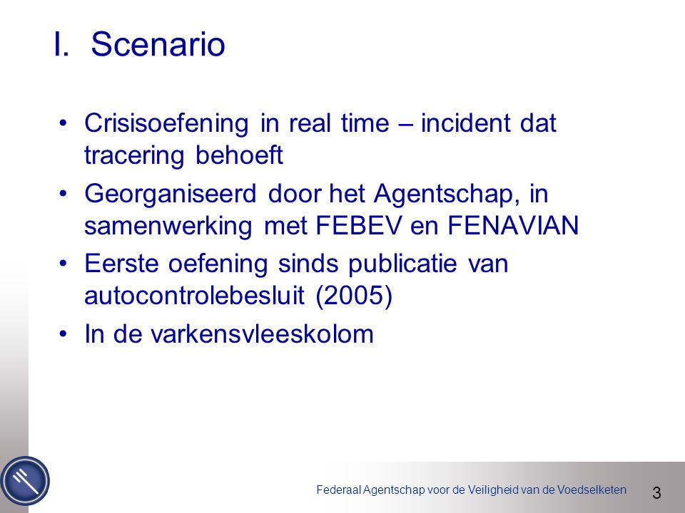 Federaal Agentschap voor de Veiligheid van de Voedselketen I. Scenario Crisisoefening in real time – incident dat tracering behoeft Georganiseerd door