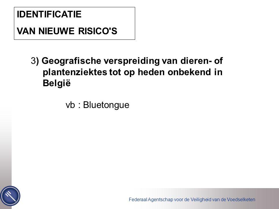 Federaal Agentschap voor de Veiligheid van de Voedselketen IDENTIFICATIE VAN NIEUWE RISICO S 3) Geografische verspreiding van dieren- of plantenziektes tot op heden onbekend in België vb : Bluetongue
