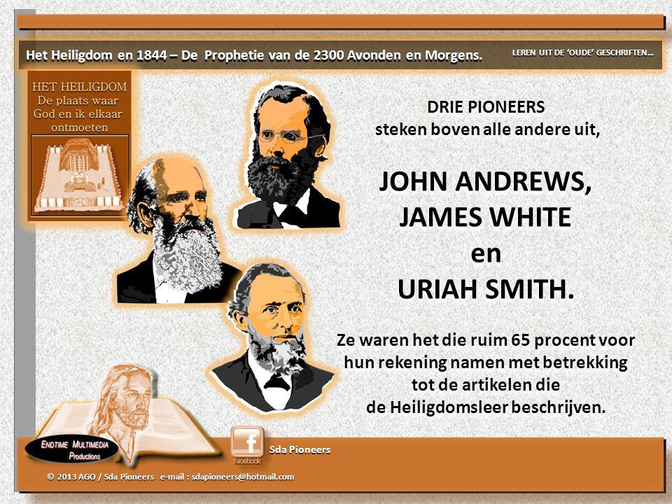 Sda Pioneers © 2013 AGO / Sda Pioneers e-mail : sdapioneers@hotmail.com DRIE PIONEERS steken boven alle andere uit, JOHN ANDREWS, JAMES WHITE en URIAH
