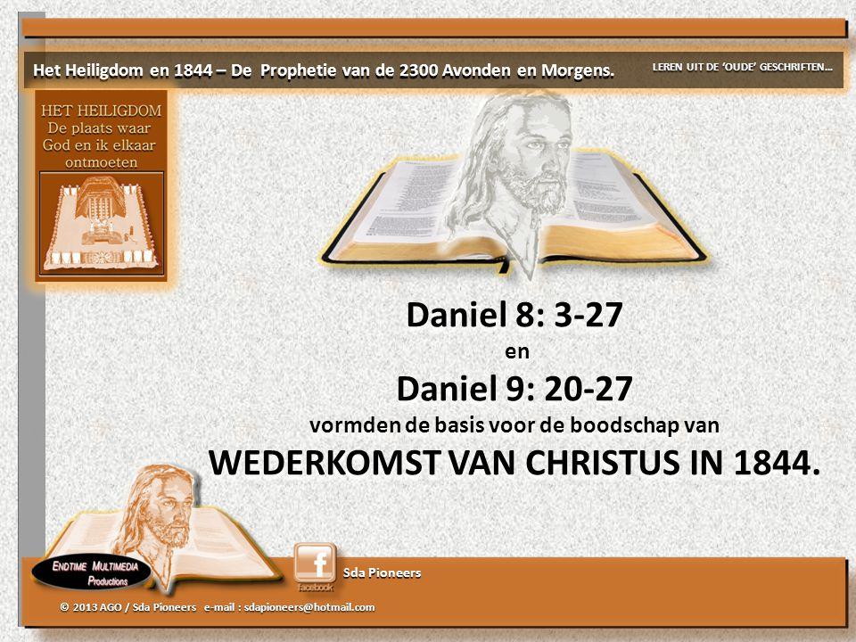 Sda Pioneers © 2013 AGO / Sda Pioneers e-mail : sdapioneers@hotmail.com Daniel 8: 3-27 en Daniel 9: 20-27 vormden de basis voor de boodschap van WEDER