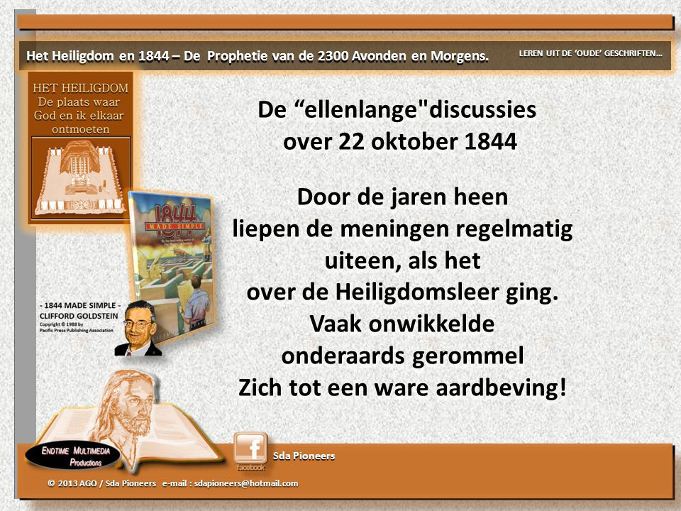 Sda Pioneers © 2013 AGO / Sda Pioneers e-mail : sdapioneers@hotmail.com De ellenlange discussies over 22 oktober 1844 De ellenlange discussies over 22 oktober 1844 Door de jaren heen liepen de meningen regelmatig uiteen, als het over de Heiligdomsleer ging.
