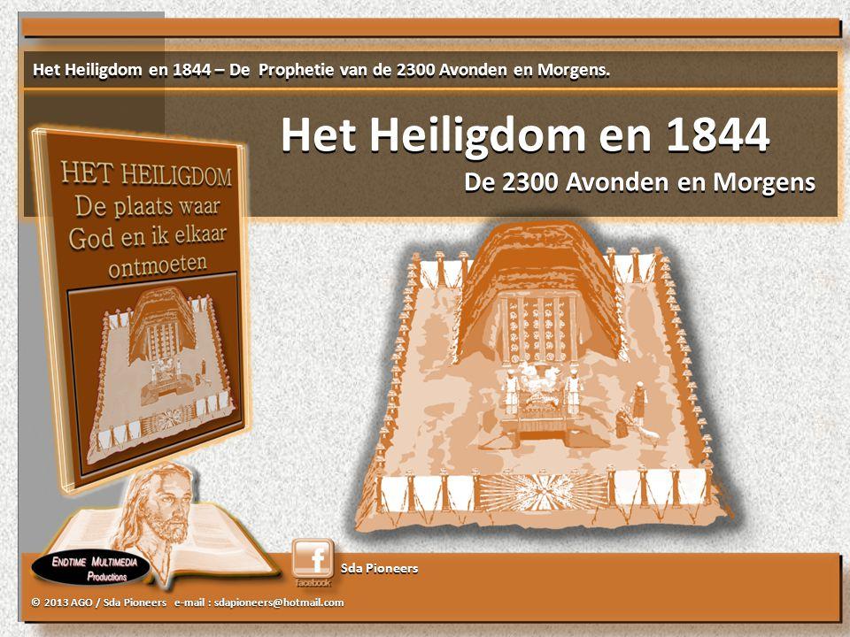 © 2013 AGO / Sda Pioneers e-mail : sdapioneers@hotmail.com Sda Pioneers Het Heiligdom en 1844 De 2300 Avonden en Morgens Het Heiligdom en 1844 De 2300