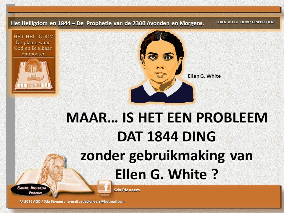 Sda Pioneers © 2013 AGO / Sda Pioneers e-mail : sdapioneers@hotmail.com MAAR… IS HET EEN PROBLEEM DAT 1844 DING zonder gebruikmaking van Ellen G. Whit