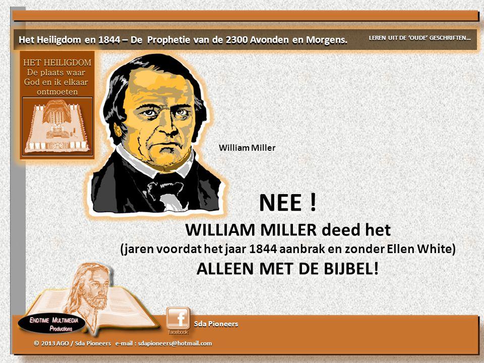 Sda Pioneers © 2013 AGO / Sda Pioneers e-mail : sdapioneers@hotmail.com NEE ! WILLIAM MILLER deed het (jaren voordat het jaar 1844 aanbrak en zonder E