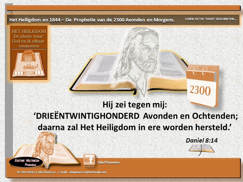 Sda Pioneers Daniel 8:14 Hij zei tegen mij: 'DRIEËNTWINTIGHONDERD Avonden en Ochtenden; daarna zal Het Heiligdom in ere worden hersteld.' © 2013 AGO /